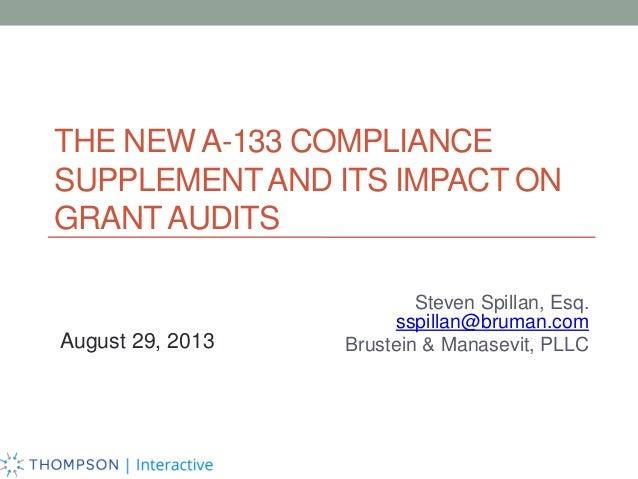 THE NEW A-133 COMPLIANCE SUPPLEMENT AND ITS IMPACT ON GRANT AUDITS  August 29, 2013  Steven Spillan, Esq. sspillan@bruman....