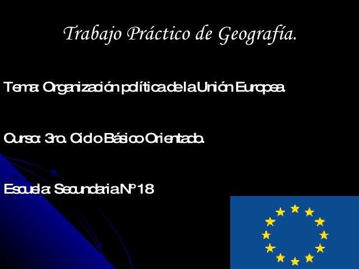 Trabajo Práctico de Geografía. Tema: Organización política de la Unión Europea. Curso: 3ro. Ciclo Básico Orientado. Escuel...