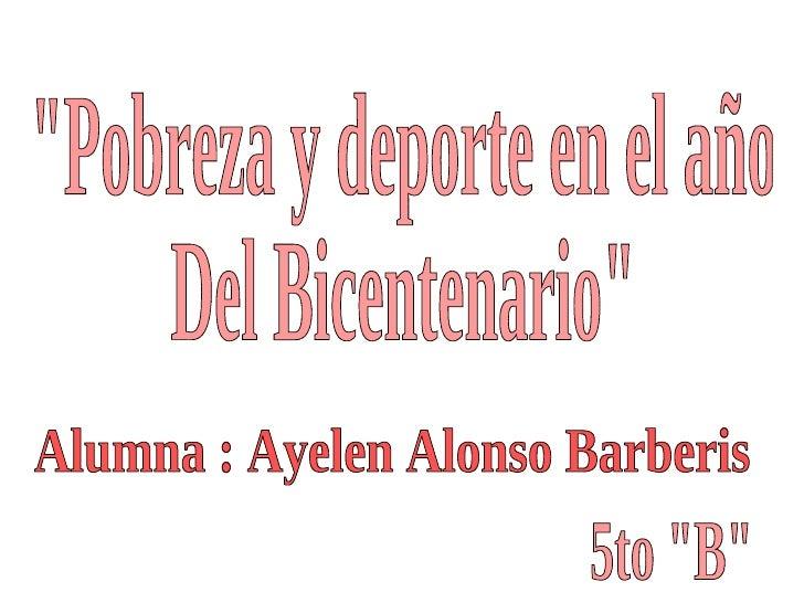"""""""Pobreza y deporte en el año Del Bicentenario"""" Alumna : Ayelen Alonso Barberis 5to """"B"""""""
