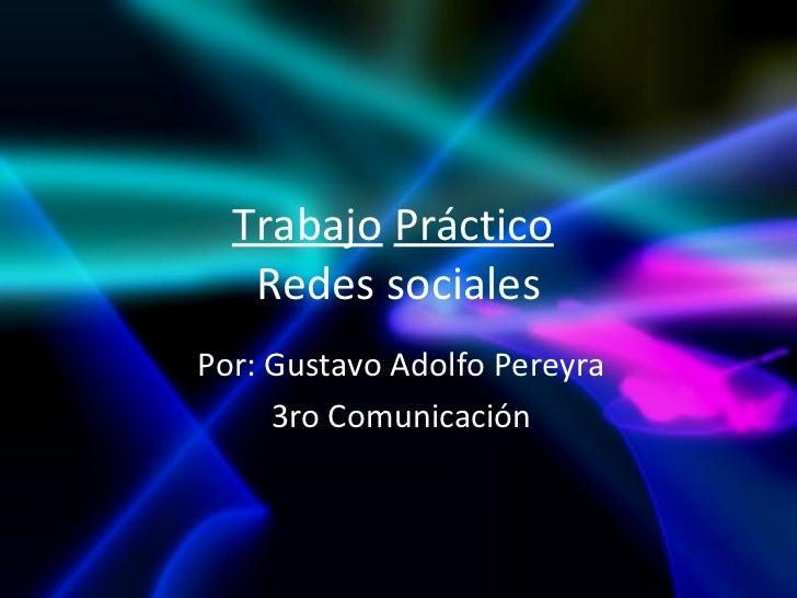 Trabajo Práctico   Redes socialesPor: Gustavo Adolfo Pereyra     3ro Comunicación