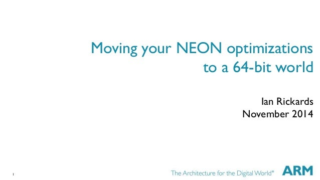1  Moving your NEON optimizations  to a 64-bit world  Ian Rickards  November 2014