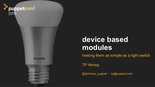 device based modules making them as simple as a light switch TP Honey @tphoney_puppet - tp@puppet.com