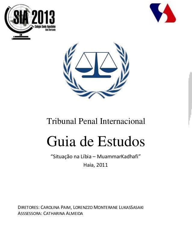 """1Tribunal Penal InternacionalGuia de Estudos""""Situação na Líbia – MuammarKadhafi""""Haia, 2011DIRETORES: CAROLINA PAIM, LORENZ..."""