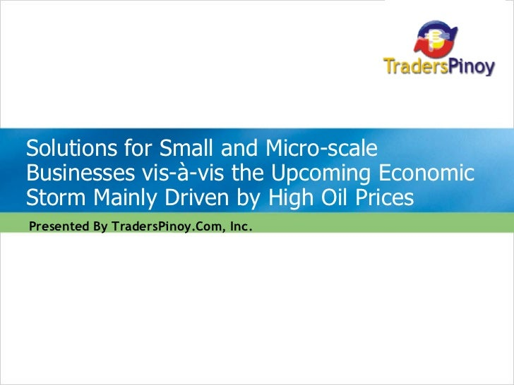 Presented By TradersPinoy.Com, Inc. Solutions for Small and Micro-scale Businesses vis-à-vis the Upcoming Economic Storm M...