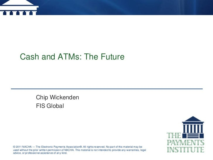 Cash and ATMs: The Future                   Chip Wickenden                   FIS Global© 2011 NACHA — The Electronic Payme...