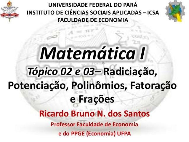 Matemática I Tópico 02 e 03– Radiciação, Potenciação, Polinômios, Fatoração e Frações Ricardo Bruno N. dos Santos Professo...