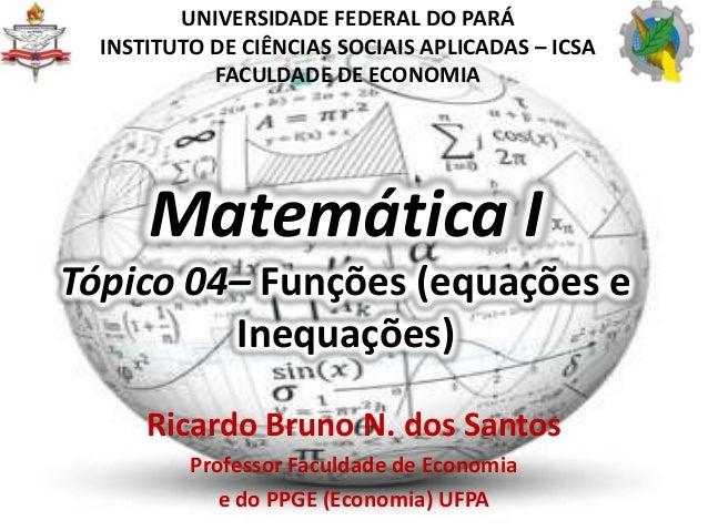 Matemática ITópico 04– Funções (equações eInequações)Ricardo Bruno N. dos SantosProfessor Faculdade de Economiae do PPGE (...