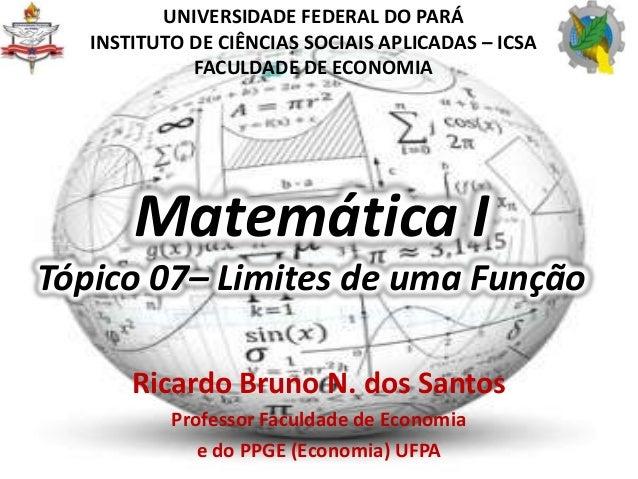 Matemática ITópico 07– Limites de uma FunçãoRicardo Bruno N. dos SantosProfessor Faculdade de Economiae do PPGE (Economia)...