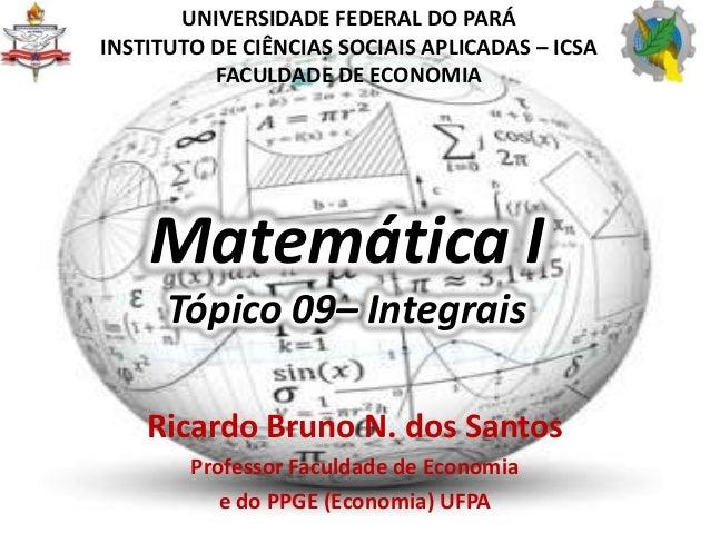 Matemática I Tópico 09– Integrais Ricardo Bruno N. dos Santos Professor Faculdade de Economia e do PPGE (Economia) UFPA UN...