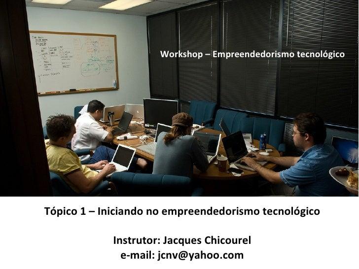 Tópico 1 – Iniciando no empreendedorismo tecnológico Instrutor: Jacques Chicourel e-mail: jcnv@yahoo.com Workshop – Empree...
