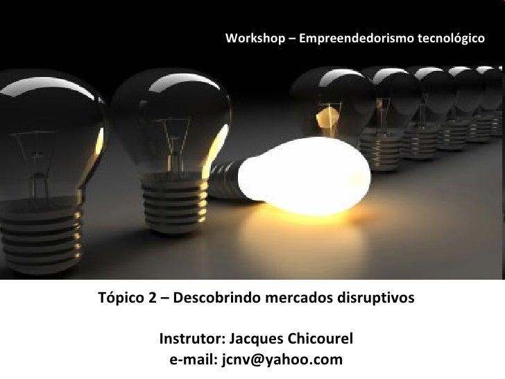 Tópico 2 – Descobrindo mercados disruptivos Instrutor: Jacques Chicourel e-mail: jcnv@yahoo.com Workshop – Empreendedorism...