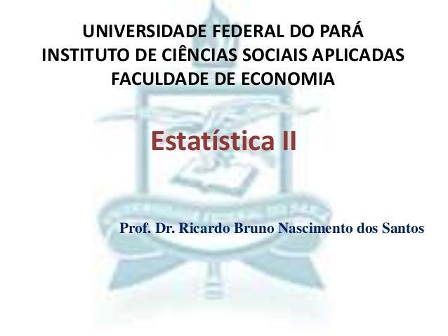 Estatística II UNIVERSIDADE FEDERAL DO PARÁ INSTITUTO DE CIÊNCIAS SOCIAIS APLICADAS FACULDADE DE ECONOMIA Prof. Dr. Ricard...