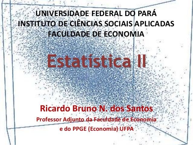 Ricardo Bruno N. dos Santos Professor Adjunto da Faculdade de Economia e do PPGE (Economia) UFPA Estatística II UNIVERSIDA...