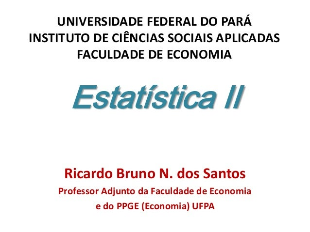 Estatística II Ricardo Bruno N. dos Santos Professor Adjunto da Faculdade de Economia e do PPGE (Economia) UFPA UNIVERSIDA...