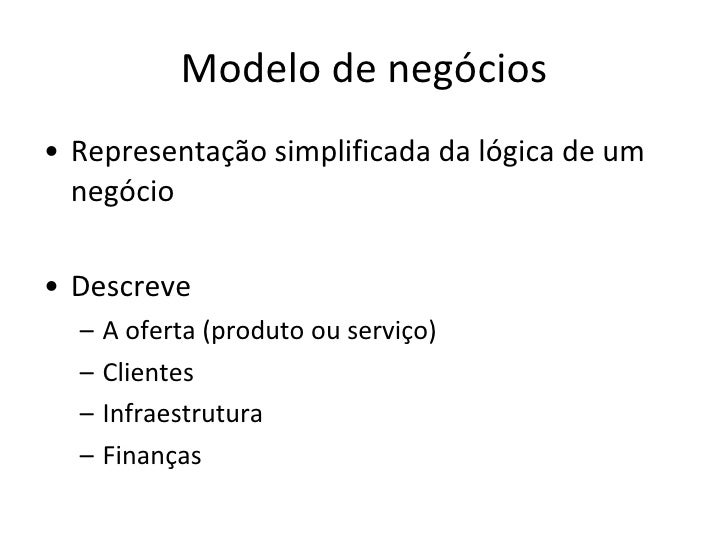 Modelo de negócios <ul><li>Representação simplificada da lógica de um negócio </li></ul><ul><li>Descreve </li></ul><ul><ul...