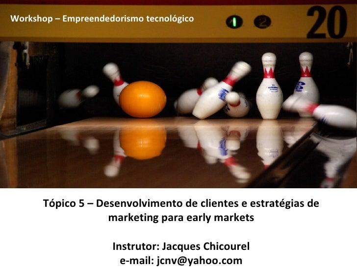 Tópico 5 – Desenvolvimento de clientes e estratégias de marketing para early markets Instrutor: Jacques Chicourel e-mail: ...