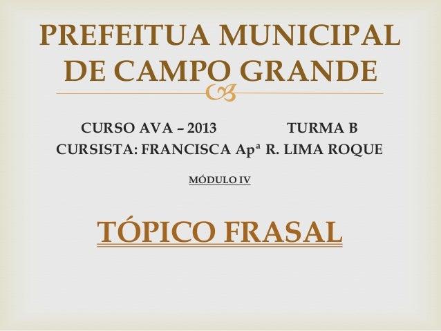  CURSO AVA – 2013 TURMA B CURSISTA: FRANCISCA Apª R. LIMA ROQUE MÓDULO IV TÓPICO FRASAL PREFEITUA MUNICIPAL DE CAMPO GRAN...