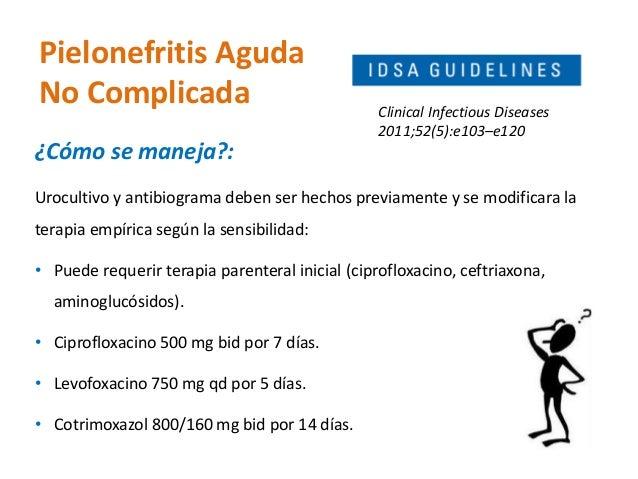 Pielonefritis Aguda  No Complicada  ¿Cómo se maneja?:  Urocultivo y antibiograma deben ser hechos previamente y se modific...
