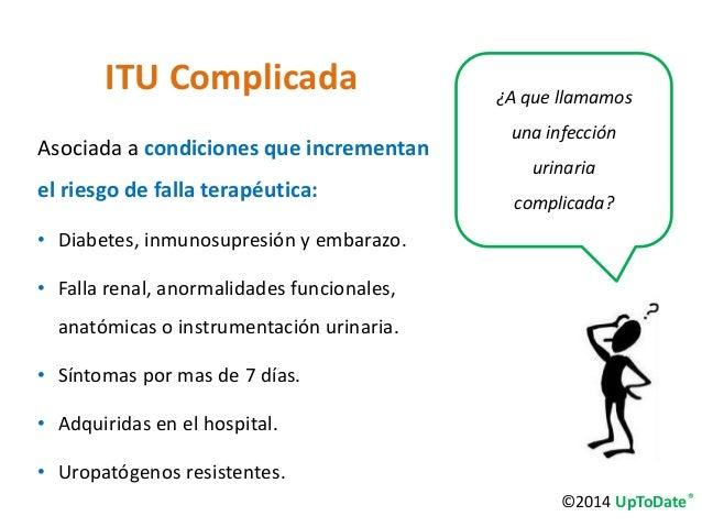 ITU Complicada  Asociada a condiciones que incrementan  el riesgo de falla terapéutica:  • Diabetes, inmunosupresión y emb...