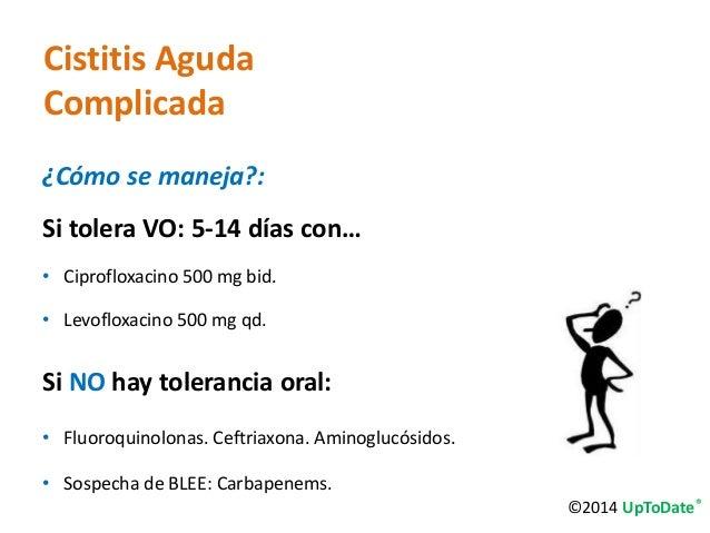 Cistitis Aguda  Complicada  ¿Cómo se maneja?:  Si tolera VO: 5-14 días con…  • Ciprofloxacino 500 mg bid.  • Levofloxacino...
