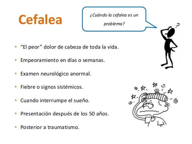 """Cefalea ¿Cuándo la cefalea es un  • """"El peor"""" dolor de cabeza de toda la vida.  • Empeoramiento en días o semanas.  • Exam..."""