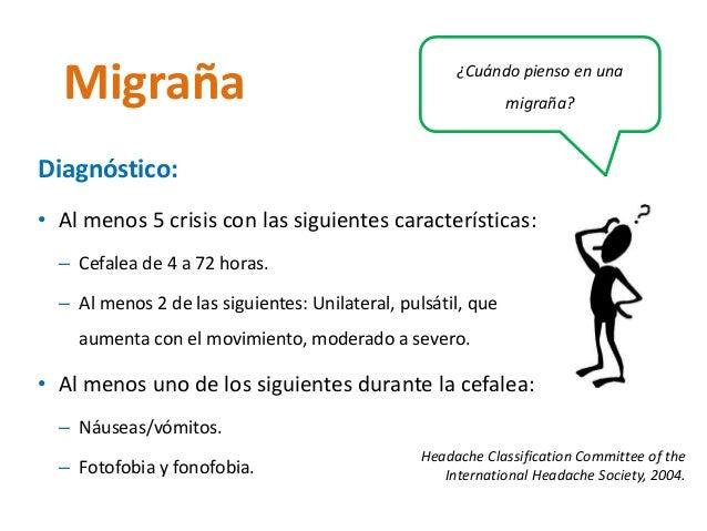 migraña? Migraña  Diagnóstico:  • Al menos 5 crisis con las siguientes características:  – Cefalea de 4 a 72 horas.  – Al ...