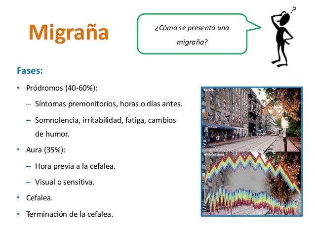 migraña? Migraña  Fases:  • Pródromos (40-60%):  – Síntomas premonitorios, horas o días antes.  – Somnolencia, irritabilid...