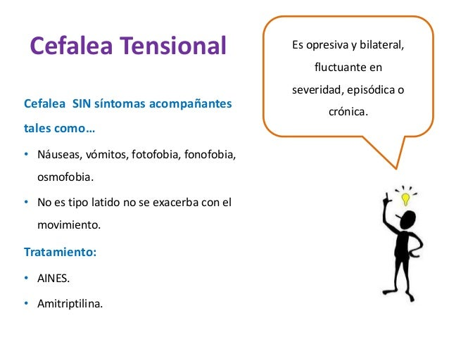 Cefalea Tensional Es opresiva y bilateral,  fluctuante en  severidad, episódica o  crónica.  Cefalea SIN síntomas acompaña...