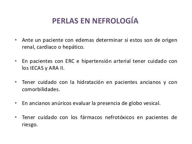 PERLAS EN NEFROLOGÍA  • Ante un paciente con edemas determinar si estos son de origen  renal, cardiaco o hepático.  • En p...
