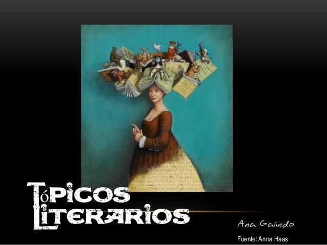 Tópicos literarios Tópicos Literarios Ana Galindo Fuente: Anna Haas