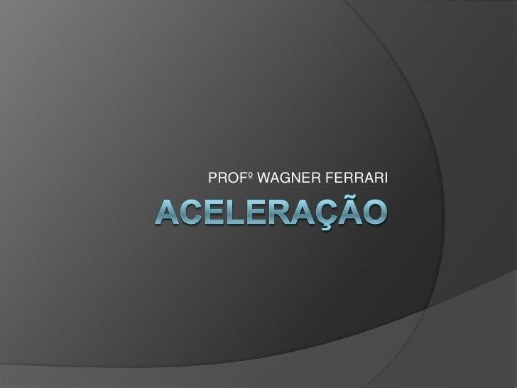 ACELERAÇÃO<br />PROFº WAGNER FERRARI<br />