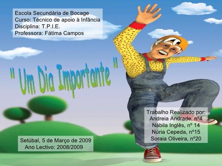 """"""" Um Dia Importante """" Escola Secundária de Bocage Curso: Técnico de apoio à Infância Disciplina: T.P.I.E. Profes..."""