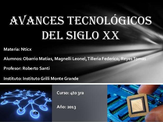 Avances tecnológicos del siglo XX Materia: Nticx Alumnos:Obarrio Matias, Magnelli Leonel,Tilleria Federico, ReyesTomas Pro...