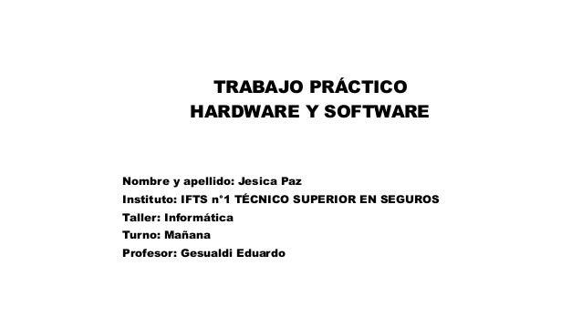 TRABAJO PRÁCTICO HARDWARE Y SOFTWARE Nombre y apellido: Jesica Paz Instituto: IFTS n°1 TÉCNICO SUPERIOR EN SEGUROS Taller:...