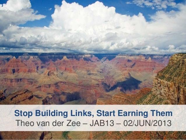 Stop Building Links, Start Earning ThemTheo van der Zee – JAB13 – 02/JUN/2013