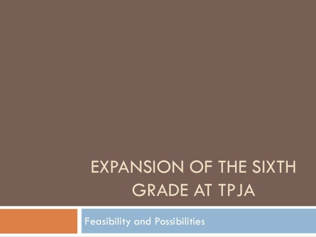 EXPANSION OF THE SIXTH     GRADE AT TPJAFeasibility and Possibilities
