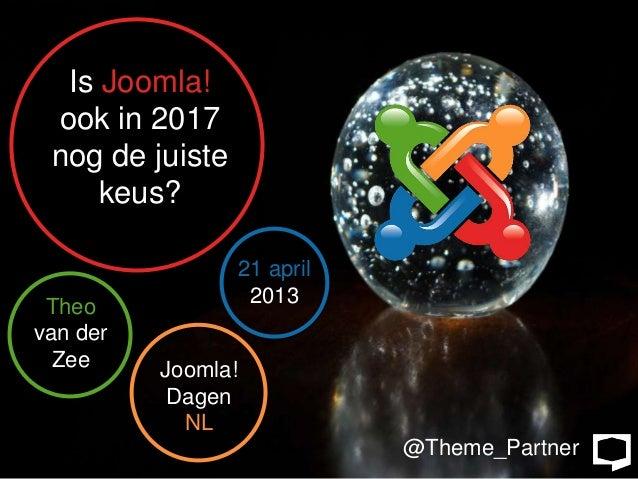 Is Joomla! ook in 2017 nog de juiste     keus?                    21 april Theo                2013van der  Zee     Joomla...