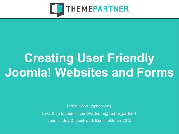 Creating User FriendlyJoomla! Websites and Forms                 Robin Poort (@rhcpoort)     CEO & co-founder ThemePartner...