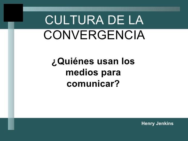 CULTURA DE LA  CONVERGENCIA ¿Quiénes usan los medios para comunicar? Henry Jenkins