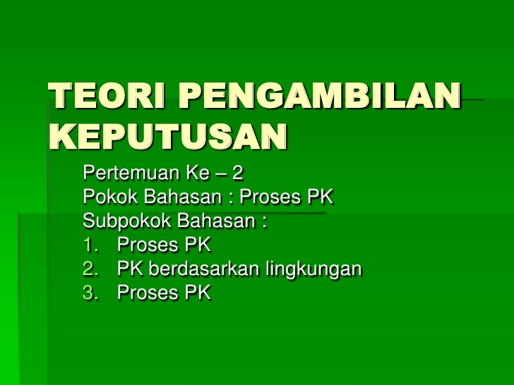 TEORI PENGAMBILAN KEPUTUSAN<br />Pertemuan Ke – 2<br />Pokok Bahasan : Proses PK<br />Subpokok Bahasan :<br />Proses PK<br...