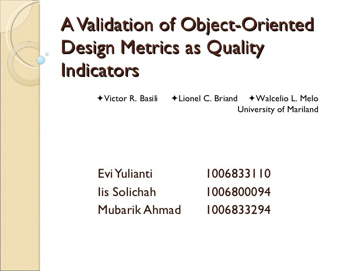 A Validation of Object-Oriented Design Metrics as Quality Indicators Evi Yulianti 1006833110 Iis Solichah 1006800094 Mubar...