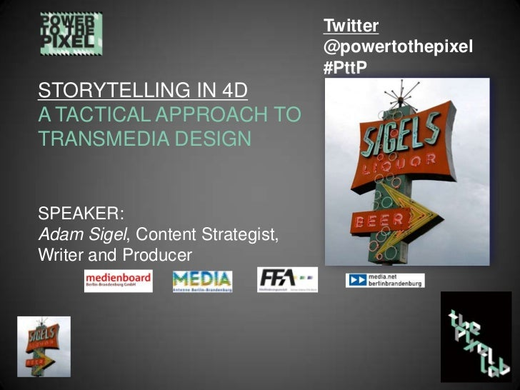 Twitter<br />@powertothepixel<br />#PttP<br />STORYTELLING IN 4D A TACTICAL APPROACH TO TRANSMEDIA DESIGN<br />SPEAKER: <b...