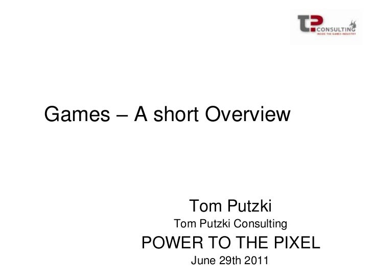 Games – A short Overview<br />Tom Putzki<br />Tom Putzki Consulting<br />POWER TO THE PIXEL<br />June 29th 2011<br />