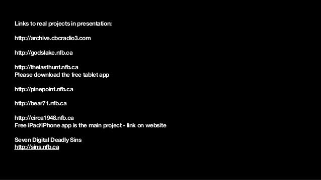 Links to real projects in presentation: ! http://archive.cbcradio3.com ! http://godslake.nfb.ca ! http://thelasthunt.nfb.c...
