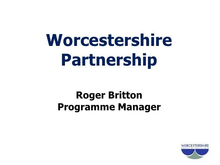 Worcestershire PartnershipRoger BrittonProgramme Manager<br />