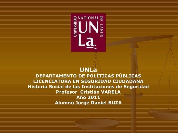 UNLa DEPARTAMENTO DE POLÍTICAS PÚBLICAS LICENCIATURA EN SEGURIDAD CIUDADANA Historia Social de las Instituciones de Seguri...