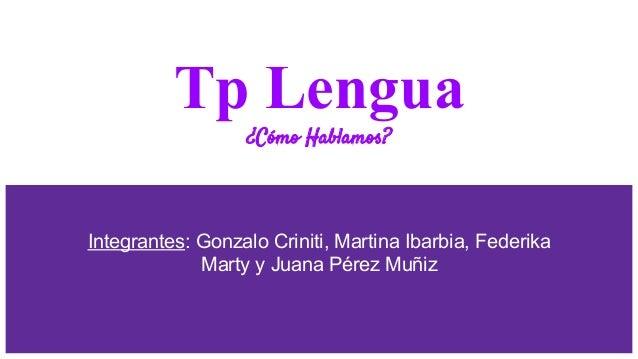 Tp Lengua ¿Cómo Hablamos? Integrantes: Gonzalo Criniti, Martina Ibarbia, Federika Marty y Juana Pérez Muñiz