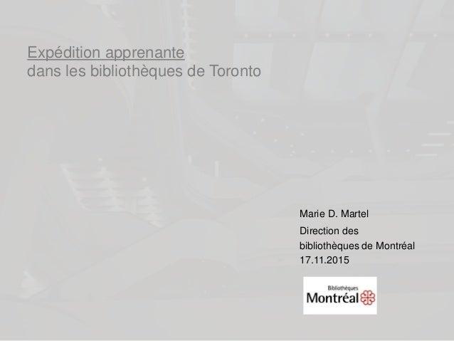 Expédition apprenante dans les bibliothèques de Toronto Marie D. Martel Direction des bibliothèques de Montréal 17.11.2015