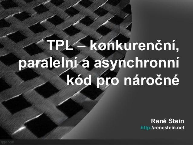 TPL – konkurenční,  paralelní a asynchronní  kód pro náročné  René Stein  http://renestein.net