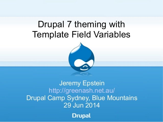 Drupal 7 theming with Template Field Variables Jeremy Epstein http://greenash.net.au/ Drupal Camp Sydney, Blue Mountains 2...